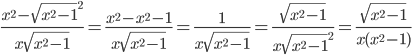 \frac{x^2 - \sqrt{x^2-1}^2}{x \sqrt{x^2-1}}= \frac{x^2 - x^2-1}{x \sqrt{x^2-1}}= \frac{1}{x \sqrt{x^2-1}}= \frac{ \sqrt{x^2-1}}{x\sqrt{x^2-1}^2}= \frac{ \sqrt{x^2-1}}{x(x^2-1)}