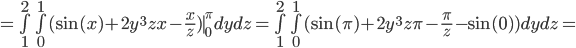 = \bigint_{1}^2  \bigint_{0}^1  (\sin(x) + 2y^3zx - \frac{x}{z} )  \mid_{0}^{\pi} dydz    = \bigint_{1}^2  \bigint_{0}^1  (\sin(\pi) + 2y^3z\pi - \frac{\pi}{z}  - \sin(0)) dydz =