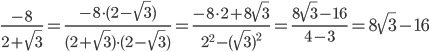 \frac{-8}{ 2+\sqrt{3} } =  \frac{-8\cdot (2-\sqrt{3})}{(2+ \sqrt{3}) \cdot (2-\sqrt{3}) } = \frac{-8\cdot 2+8\sqrt{3}}{ 2^{2}-(\sqrt{3})^{2} } = \frac{8\sqrt{3}-16}{4-3 } = 8\sqrt{3}-16 usuwanie niewymierności z mianownika
