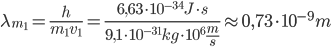 \lambda  _{m _{1} }= \frac{h}{m _{1} v _{1} }  = \frac{6,63 \cdot 10 ^{-34}J \cdot s }{9,1 \cdot 10 ^{-31}kg \cdot 10 ^{6}  \frac{m}{s}  }  \approx 0,73 \cdot 10 ^{-9}m
