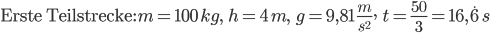 $\text{Erste Teilstrecke:}\,m=100 \,kg,\qquad h=4\,m,\qquad g=9,81\,\frac{m}{s^2},\qquad t=\frac{50}{3}=16,\dot{6}\,s$