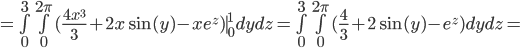 = \bigint_{0}^3 \bigint_{0}^{2\pi}( \frac{4x^3}{3} + 2x\sin(y) - xe^z )\mid_{0}^{1} dydz =  \bigint_{0}^3 \bigint_{0}^{2\pi}( \frac{4}{3} + 2\sin(y) - e^z ) dydz =