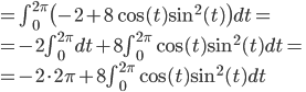 = \int_0^{2\pi} \big(  -2 + 8\cos (t) \sin^2 (t)\big) dt = \\  = -2 \int_0^{2\pi} dt + 8 \int_0^{2\pi}  \cos (t) \sin^2 (t)dt = \\  = -2 \cdot 2\pi + 8 \int_0^{2\pi}  \cos (t) \sin^2 (t)dt