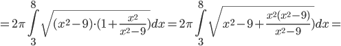= 2\pi \Bigint_{3}^{8} \sqrt{(x^2 - 9) \cdot( 1 + \frac{x^2} {x^2-9})} dx =   2\pi \Bigint_{3}^{8} \sqrt{x^2 - 9 + \frac{x^2(x^2-9)} {x^2-9})} dx =
