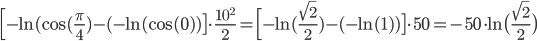 \Big[ -\ln (\cos (\frac{\pi}{4}) - (-\ln (\cos (0) ) \big] \cdot \frac{10^2}{2} =  \Big[ -\ln (\frac{\sqrt{2}}{2}) - (-\ln(1) ) \big] \cdot 50 =  - 50 \cdot \ln \big(\frac{\sqrt{2}}{2} \big)
