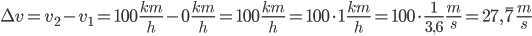 \Delta v=v_2-v_1=100\,\frac{km}{h}-0\,\frac{km}{h}=100\,\frac{km}{h}=100\cdot1\,\frac{km}{h}=100\cdot\frac{1}{3,6}\,\frac{m}{s}=27,\overline7\,\frac{m}{s}