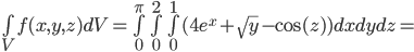 \bigint_{V} f(x,y,z) d V  =    \bigint_{0}^{\pi}  \bigint_{0}^2  \bigint_{0}^{1} ( 4e^x + \sqrt{y} - \cos(z)) dxdydz =