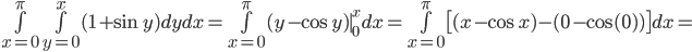 \bigint_{x=0}^{\pi} \bigint_{y=0}^{x}(1+\sin y) d y d x =  \bigint_{x=0}^{\pi} (y -\cos y) \mid_0^x d x =  \bigint_{x=0}^{\pi} \big[ (x -\cos x) -(0-\cos(0)) \big] d x =