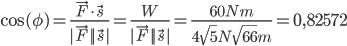 \cos(\phi) = \frac{\vec{F} \cdot \vec{s}}{|\vec{F}||\vec{s}|} = \frac{W}{|\vec{F}||\vec{s}|} = \frac{60 Nm}{4\sqrt{5} N \sqrt{66} m} = 0,82572