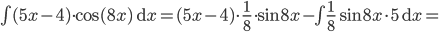 \int (5x-4) \cdot \cos (8x) \ \mathrm{d}x= (5x-4)\cdot \frac 18\cdot \sin 8x - \int \frac 18 \sin 8x \cdot 5 \ \mathrm{d}x=