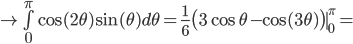 \rightarrow   \bigint_0^{\pi} \cos(2\theta) \sin(\theta) d\theta =   \frac{1}{6} \big( 3\cos\theta - \cos(3\theta) \big)\mid_0^{\pi} =