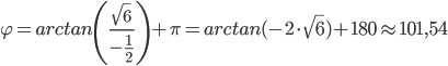 \varphi=arctan\left (\frac{\sqrt6}{-\frac{1}{2}}\right )+ \pi=   arctan(-2 \cdot \sqrt6)+180 \approx 101,54