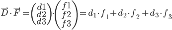 \vec{D}\cdot \vec{F}= \left(\begin{array}d1\\d2\\d3\end{array}\right) \cdot \left(\begin{array}f1\\f2\\f3\end{array}\right) = d _{1} \cdot f _{1} + d _{2} \cdot f _{2}\ + d _{3} \cdot f _{3}