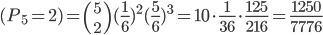 (P_5 = 2) = {5 \choose 2}(\frac 16 )^2(\frac 56 )^3 =  10 \cdot \frac 1{36} \cdot  \frac {125}{216} = \frac {1250}{7776}