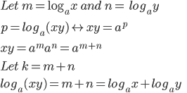 Let\; m=\log_ax \;and\; n=\;log_ay\\[10pt] p=log_a(xy) \leftrightarrow xy=a^p \\[10pt]  xy=a^ma^n =a^{m+n}\\[10pt] Let\; k= m+n\\[10pt] log_a(xy)=m+n = log_ax +log_ay