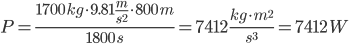 P=\frac{1700\,kg \cdot 9.81\frac{m}{s^2}\cdot 800\,m}{1800\,s}=7412\,\frac{kg \cdot m^2}{s^3}=7412\,W