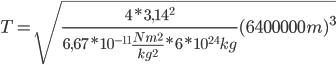 T= \sqrt{ \frac{4 *3,14 ^2}{6,67*10^{-11} \frac{Nm^2}{kg^2} *6*10^{24}kg} (6400000m)^3}