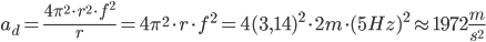a _{d}= \frac{4 \pi  ^{2} \cdot r ^{2} \cdot f ^{2}   }{r}  =4 \pi  ^{2} \cdot  r ^{} \cdot f ^{2} =4(3,14) ^{2} \cdot2m \cdot (5Hz) ^{2}   \approx 1972 \frac{m}{s ^{2} }