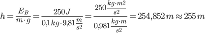 h=\frac{E_B}{m\cdot g}=\frac{250\,J}{0,1\,kg\cdot 9,81\,\frac{m}{s^2}}=\frac{250\,\frac{kg\cdot m^2}{s^2}}{0,981\,\frac{kg\cdot m}{s^2}}=254,852\,m\approx 255\,m