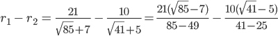 r_1\ -\ r_2\ =\ \frac{21}{\sqrt[]{85}+7}\ -\  \frac{10}{\sqrt[]{41} +5} =  \frac{21(\sqrt[]{85}-7)}{85-49}\ - \ \frac{10(\sqrt[]{41} -\ 5)}{41-25} \