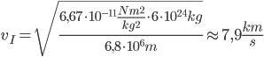 v _{I} = \sqrt{ \frac{6,67 \cdot 10 ^{-11} \frac{Nm ^{2} }{kg ^{2} } \cdot 6 \cdot 10 ^{24} kg  }{6,8 \cdot 10 ^{6} m} }  \approx 7,9 \frac{km}{s}