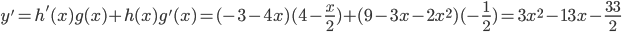 y'= h'(x)g(x) + h(x)g'(x) = (-3-4x)(4-\frac x2) + (9-3x-2x^2)(-\frac 12)= 3x^2-13x-\frac {33}{2}