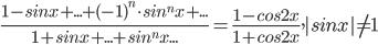 $ \frac{1-sin x + ... +(-1)^{n}\cdot sin^{n}x + ...}{1 + sinx + ...+ sin^{n}x...}= \frac{1-cos 2x}{1+cos2x} ,  |sinx|\not= 1 $