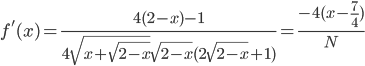 $ f'(x)=\frac{4(2-x)-1}{4\sqrt{x+\sqrt{2-x}}\sqrt{2-x}(2\sqrt{2-x}+1)} = \frac{-4(x-\frac 74)}{N} $