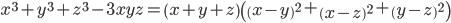 $x^3  + y^3  + z^3  - 3xyz = \left( {x + y + z} \right)\left( {\left( {x - y} \right)^2  + \left( {x - z} \right)^2  + \left( {y - z} \right)^2 } \right)$