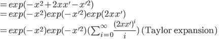 https://chart.googleapis.com/chart?cht=tx&chl=%3D%20exp(-x%5E2%20%2B%202xx'%20-%20x'%5E2)%20%5C%5C%5C%5C%20%3D%20exp(-x%5E2)%20exp(-x'%5E2)%20exp(2xx')%20%5C%5C%5C%5C%20%3D%20exp(-x%5E2)%20exp(-x'%5E2)%20(%5Csum_%7Bi%3D0%7D%5E%7B%5Cinfty%7D%20%5Cfrac%7B(2xx')%5Ei%7D%7Bi%7D)%5Ctext%7B%20(Taylor%20expansion)%7D