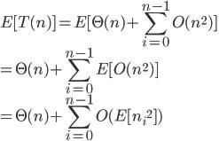https://chart.googleapis.com/chart?cht=tx&chl=%5Cdisplaystyle%20E%5BT(n)%5D%20%3DE%5B%5CTheta(n)%2B%5Csum_%7Bi%3D0%7D%5E%7Bn-1%7DO(n%5E2)%5D%5C%5C%3D%5CTheta(n)%2B%5Csum_%7Bi%3D0%7D%5E%7Bn-1%7DE%5BO(n%5E2)%5D%5C%5C%3D%5CTheta(n)%2B%5Csum_%7Bi%3D0%7D%5E%7Bn-1%7DO(E%5B%7Bn_i%7D%5E2%5D)