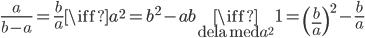 \frac{a}{b-a}=\frac{b}{a}\iff a^{2}=b^{2}-ab\underset{\text{dela med }a^{2}}{\iff }1=\left( \frac{b}{a}\right) ^{2}-\frac{b}{a}