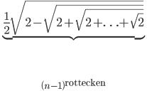 \underbrace {\frac{1}{2}\sqrt {2 - \sqrt {2 + \sqrt {2 +  \ldots  + \sqrt 2 } } } }_{\left( {n - 1} \right){\rm{rottecken}}}