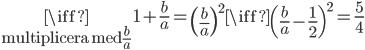 \underset{ \text{multiplicera med }\frac{b}{a}}{\iff }1+\frac{b}{a}=\left( \frac{b}{a}\right)^{2}\iff\left(\frac{b}{a}-\frac{1}{2}\right)^{2}=\frac{5}{4}
