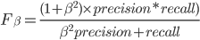 F_\beta =\frac{ (1+\beta^2)  \times precision * recall)} { \beta^2precision + recall}