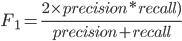 F_1 =\frac{ 2  \times precision * recall)} { precision + recall}