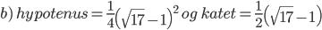 chart?cht=tx&chl=b){\rm{ }}hypotenus = \frac{1}{4}{\left( {\sqrt {17}  - 1} \right)^2}{\rm{ }}og{\rm{ }}katet = \frac{1}{2}\left( {\sqrt {17}  - 1} \right)