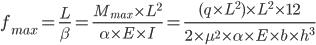 f_{max} = {L \over \beta } = { M_{max} \times L^2 \over \alpha \times E \times I } = { ( q \times L^2 ) \times L^2 \times 12 \over 2 \times \mu^2 \times \alpha \times E \times b \times h^3 }